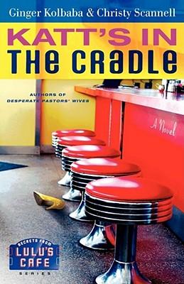 Katt's in the Cradle: A Secrets from Lulu's Cafe Novel, Kolbaba, Ginger; Scannell, Christy