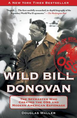 "Wild Bill Donovan: The Spymaster Who Created the OSS and Modern American Espionage, ""Waller, Douglas"""