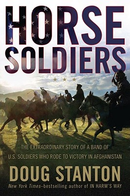 Horse Soldiers: The Extraordinary Story of a Band of US Soldiers Who Rode to Victory in Afghanistan, Doug Stanton