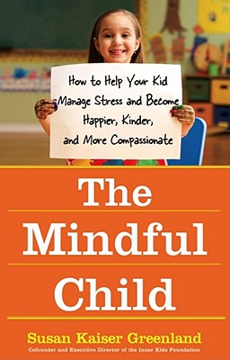 The Mindful Child: How to Help Your Kid Manage Stress and Become Happier, Kinder, and More Compassionate, Susan Kaiser Greenland