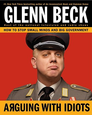 Arguing with Idiots: How to Stop Small Minds and Big Government, Beck, Glenn