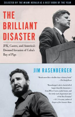 The Brilliant Disaster : JFK, Castro, and America's Doomed Invasion of Cuba's Bay of Pigs, Rasenberger, Jim