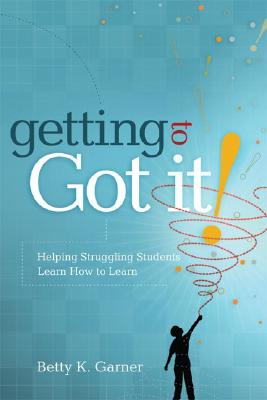 Getting to Got It! Helping Struggling Students Learn How to Learn, Betty K. Garner