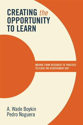Creating the Opportunity to Learn: Moving from Research to Practice to Close the Achievement Gap, A. Wade Boykin & Pedro Noguera