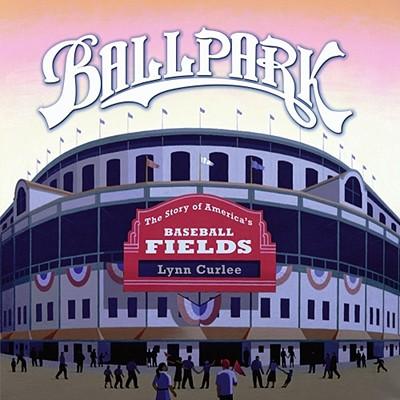 "Ballpark: The Story of America's Baseball Fields, ""Curlee, Lynn"""