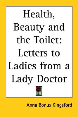 Health, Beauty and the Toilet: Letters to Ladies from a Lady Doctor, Anna Bonus Kingsford