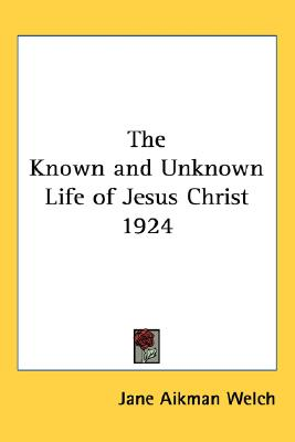 The Known and Unknown Life of Jesus Christ 1924, Welch, Jane Aikman