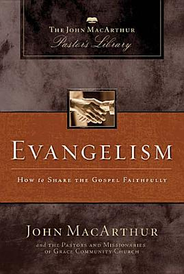 Evangelism: How to Share the Gospel Faithfully (MacArthur Pastor's Library), John MacArthur, Grace Community Church Staff