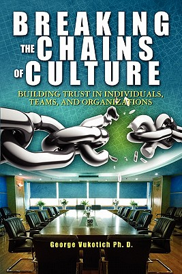 Breaking The Chains of Culture: Building Trust in Individuals, Teams, and Organizations, Vukotich Ph.D., George
