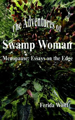 The Adventures of Swamp Woman: Menopause - Essays on the Edge, Wolff, Ferida
