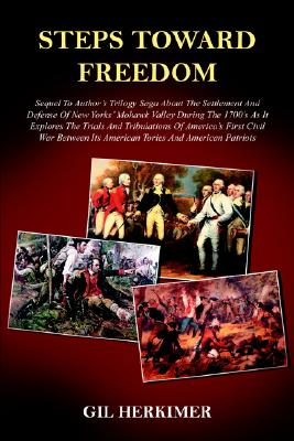 Steps Toward Freedom: Sequel To Author's Trilogy Saga About The Settlement And Defense Of New Yorks' Mohawk Valley During The 1700's As It Explores ... Its American Tories And American Patriots, Herkimer, Gil