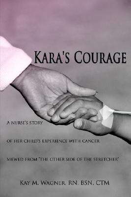 "Kara's Courage: A nurse's story of her child's experience with cancer viewed from ""the other side of the stretcher"", Wagner, Kay"
