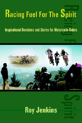 Racing Fuel For The Spirit: Inspirational Devotions and Stories for Motorcycle Riders, Roy Jenkins