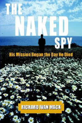 THE NAKED SPY: His Mission Began the Day He Died, Richard Mack