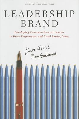 Leadership Brand: Developing Customer-Focused Leaders to Drive Performance and Build Lasting Value, Dave Ulrich, Norm Smallwood