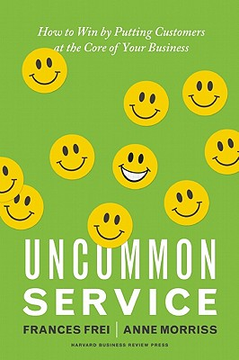 Uncommon Service: How to Win by Putting Customers at the Core of Your Business, Frances Frei, Anne Morriss