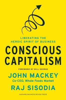 Conscious Capitalism: Liberating the Heroic Spirit of Business, John Mackey, Rajendra Sisodia
