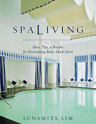 Spa Living: Ideas, Tips,& Recipes for Revitalizing Body-Mind-Spirit, Lim, Sunamita