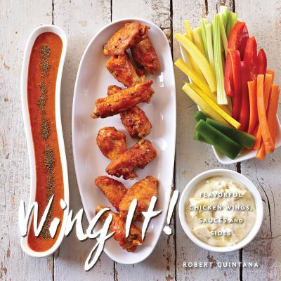 Wings It!: Flavorful Chicken Wings, Sauces, and Sides, Robert Quintana