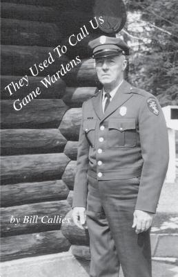 They Used to Call Us Game Wardens, Bill Callies; Ivy Hanson [Editor]; photos [Illustrator];