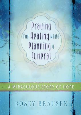 Image for Praying for Healing while Planning a Funeral: A Miraculous Story of Hope
