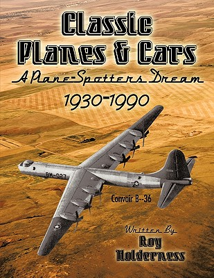 Classic Planes and Cars 1930-1990: A Plane-Spotters Dream, Roy Holderness, Holderness; Roy Holderness