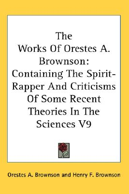 The Works Of Orestes A. Brownson: Containing The Spirit-Rapper And Criticisms Of Some Recent Theories In The Sciences V9, Brownson, Orestes A.