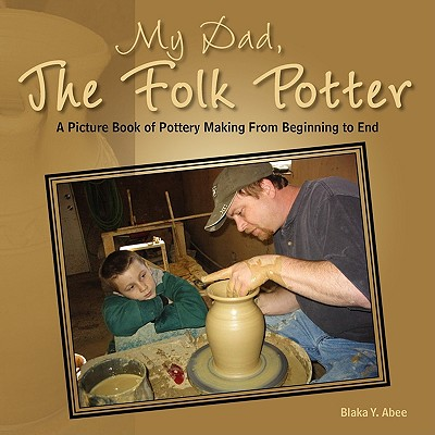 My Dad, the Folk Potter: A Picture Book of Pottery Making from Beginning to End, Abee, Blaka Y.