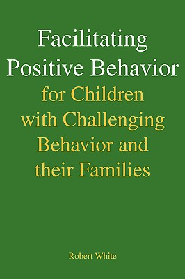 Facilitating Positive Behavior for Children with Challenging Behavior and their Families, White, Robert