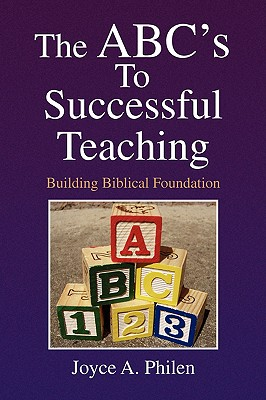 The ABC's To Successful Teaching: Building Biblical Foundation, Philen, Joyce A