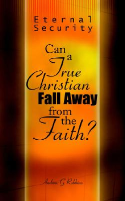 Eternal Security: Can a True Christian Fall Away from the Faith?, Robbins, Andrew