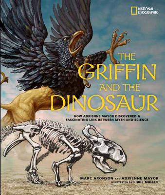 Image for The Griffin and the Dinosaur: How Adrienne Mayor Discovered a Fascinating Link Between Myth and Science