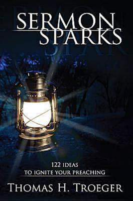 Sermon Sparks : 122 Ideas to Ignite Your Preaching, Troeger, Thomas H.