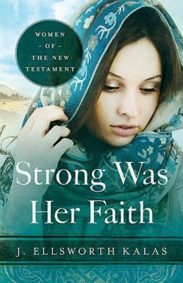 Strong Was Her Faith: Women of the New Testament, J. Ellsworth Kalas