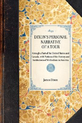 Dixon's Personal Narrative of a Tour: through a Part of the United States and Canada, with Notices of the History and Institutions of Methodism in America (Travel in America), Dixon, James