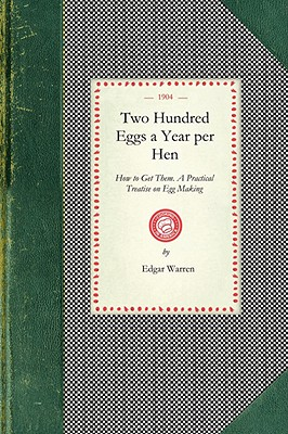 Two Hundred Eggs a Year Per Hen: How to Get Them. A Practical Treatise on Egg Making and Its Conditions and Profits in Poultry (Cooking in America), Warren, Edgar