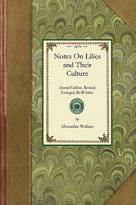 Notes On Lilies and Their Culture: Second Edition, Revised, Enlarged, Re-Written Throughout, and Embellished With Numerous Woodcuts; A Reliable Guide ... A Chapte r on... (Gardening in America), Wallace, Alexander