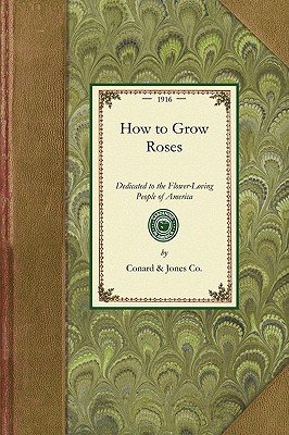 How to Grow Roses: Dedicated to the Flower-Loving People of America (Gardening in America), Conard & Jones Co.