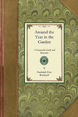 Around the Year in the Garden: A Seasonable Guide and Reminder for Work with Vegetables, Fruits, and Flowers, and Under Glass (Gardening in America), Rockwell, Frederick