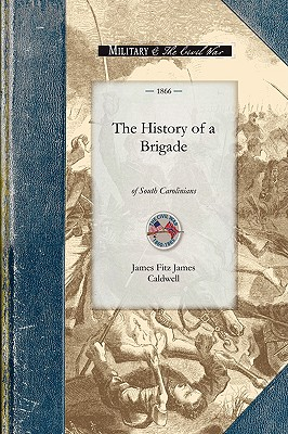 """History of a Brigade of South Carolinian: Known First as """"Gregg's"""" and subsequently as """"McGowan's Brigade."""" (Civil War), Caldwell, James"""