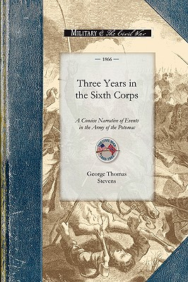 Image for Three Years in the Sixth Corps: A Concise Narrative of Events in the Army of the Potomac, from 1861 to the Close of the Rebellion, April 1865 (Civil War)