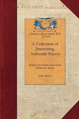 Collection of Interesting, Authentic: Relative to the Dispute between Great Britain and America; Showing the Causes and Progress of that Misunderstanding from 1764 to 1775 (Revolutionary War), Almon, John
