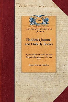 Hadden's Journal and Orderly Books: A Journal Kept in Canada and upon Burgoyne's Campaign in 1776 and 1777 (Revolutionary War), Hadden, James