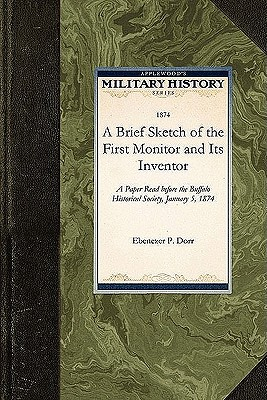A Brief Sketch of the First Monitor and: A Paper Read before the Buffalo Historical Society, January 5, 1874 (Military History)