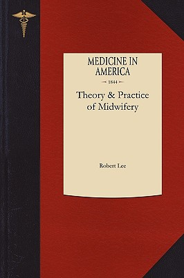 Theory and Practice of Midwifery: Delivered in the theatre of St. George's Hospital, Lee, Robert