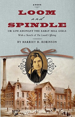 Image for Loom and Spindle: Or, Life among the Early Mill Girls; with a Sketch of 'The Lowell Offering' and some of Its Contributors