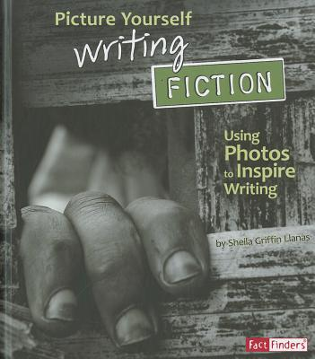 Image for Picture Yourself Writing Fiction: Using Photos to Inspire Writing (See It, Write It)