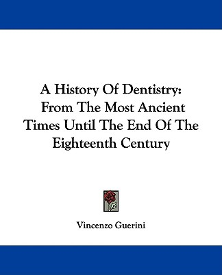 A History Of Dentistry: From The Most Ancient Times Until The End Of The Eighteenth Century, Guerini, Vincenzo