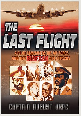 The Last Flight: A Pilot Remembers the Air Force & the Biafran Air Attacks, Okpe, Captain August