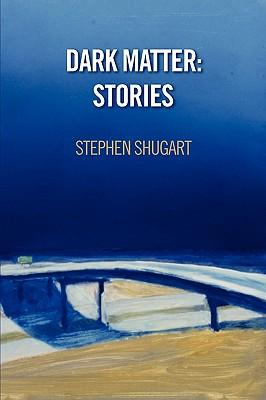 Dark Matter: Stories, Stephen Shugart
